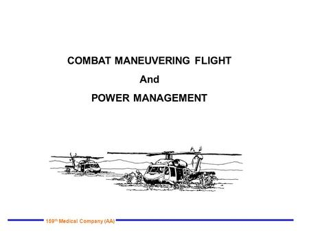 159 th Medical Company (AA) COMBAT MANEUVERING FLIGHT And POWER MANAGEMENT.