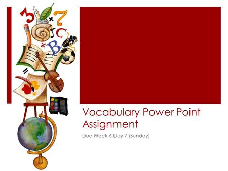 Vocabulary Power Point Assignment Due Week 6 Day 7 (Sunday)