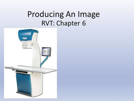 Producing An Image RVT: Chapter 6. Learning Objectives: Chapter 6 Understand the 4 factors of radiographic exposure and how each impacts the production.