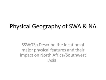 Physical Geography of SWA & NA SSWG3a Describe the location of major physical features and their impact on North Africa/Southwest Asia.