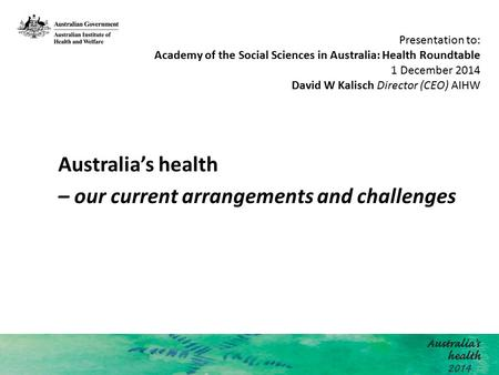 Australia's health – our current arrangements and challenges Presentation to: Academy of the Social Sciences in Australia: Health Roundtable 1 December.