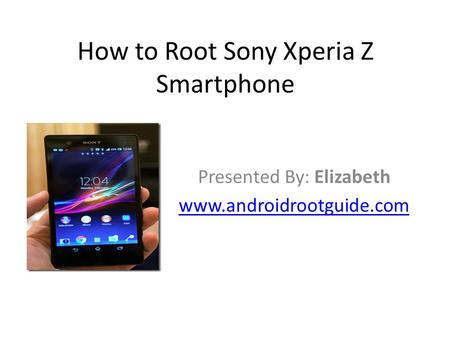 How to Root Sony Xperia Z Smartphone Presented By: Elizabeth www.androidrootguide.com.