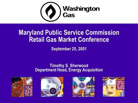 September 25, 2001 Maryland Public Service Commission Retail Gas Market Conference Timothy S. Sherwood Department Head, Energy Acquisition.