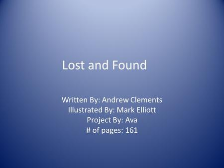 Lost and Found Written By: Andrew Clements Illustrated By: Mark Elliott Project By: Ava # of pages: 161.