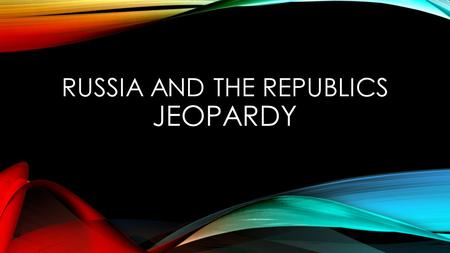 RUSSIA AND THE REPUBLICS JEOPARDY. CHOOSE A CATEGORY CULTURE VOCAB TRANSCAUCASIA CENTRAL ASIA RUSSIA ALL.
