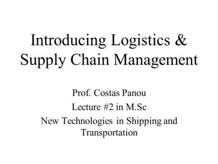Introducing Logistics & Supply Chain Management Prof. Costas Panou Lecture #2 in M.Sc New Technologies in Shipping and Transportation.