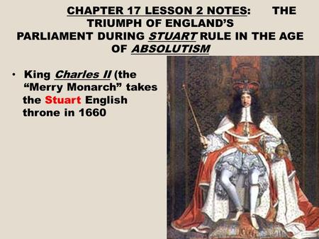 "CHAPTER 17 LESSON 2 NOTES: THE TRIUMPH OF ENGLAND'S PARLIAMENT DURING STUART RULE IN THE AGE OF ABSOLUTISM King Charles II (the ""Merry Monarch"" takes the."