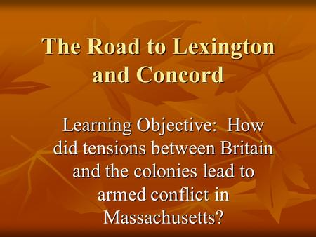 The Road to Lexington and Concord Learning Objective: How did tensions between Britain and the colonies lead to armed conflict in Massachusetts?