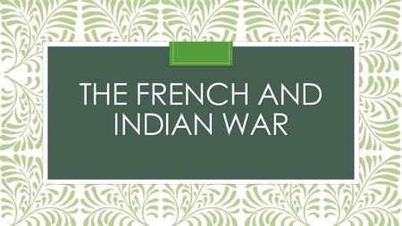 THE FRENCH AND INDIAN WAR. France vs. England Between 1689 and 1763, these two nations fought against one another 4 times That's 4 wars in just 70 years!!