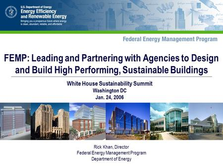 Rick Khan, Director Federal Energy Management Program Department of Energy FEMP: Leading and Partnering with Agencies to Design and Build High Performing,