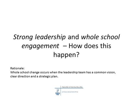 Strong leadership and whole school engagement – How does this happen? Rationale: Whole school change occurs when the leadership team has a common vision,