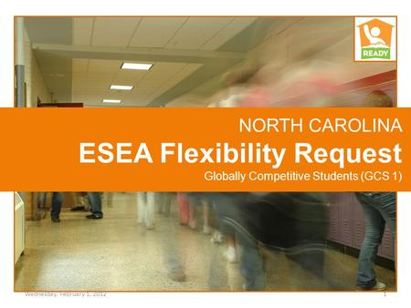 NORTH CAROLINA ESEA Flexibility Request Globally Competitive Students (GCS 1) 1Wednesday, February 1, 2012.