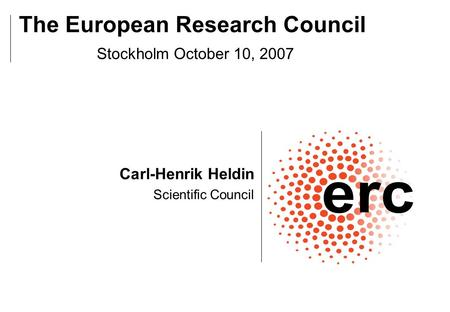 Carl-Henrik Heldin Scientific Council The European Research Council Stockholm October 10, 2007.