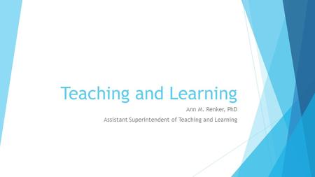 Teaching and Learning Ann M. Renker, PhD Assistant Superintendent of Teaching and Learning.