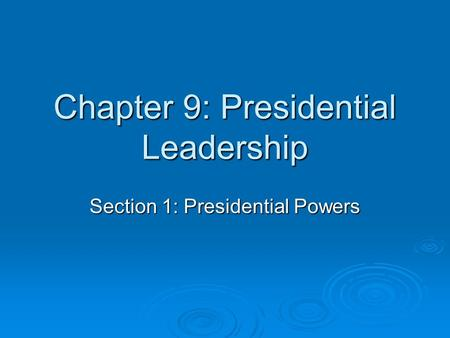 Chapter 9: Presidential Leadership Section 1: Presidential Powers.