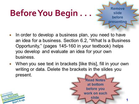 "1 Before You Begin... In order to develop a business plan, you need to have an idea for a business. Section 6.2, ""What Is a Business Opportunity,"" (pages."
