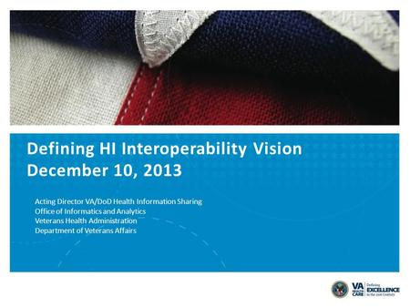 Defining HI Interoperability Vision December 10, 2013 Acting Director VA/DoD Health Information Sharing Office of Informatics and Analytics Veterans Health.