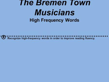 The Bremen Town Musicians High Frequency Words  Recognize high-frequency words in order to improve reading fluency.
