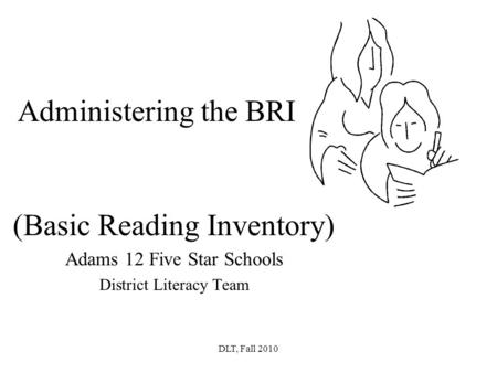 DLT, Fall 2010 Administering the BRI (Basic Reading Inventory) Adams 12 Five Star Schools District Literacy Team.