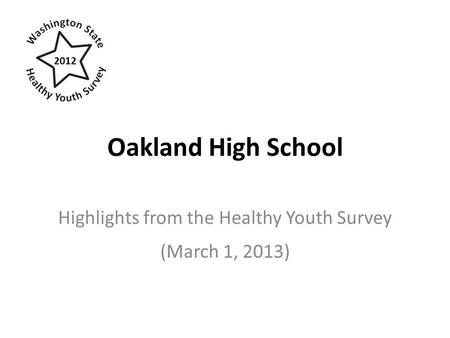 Oakland High School Highlights from the Healthy Youth Survey (March 1, 2013) 2012.