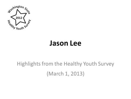 Jason Lee Highlights from the Healthy Youth Survey (March 1, 2013) 2012.
