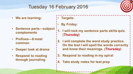 Tuesday 16 February 2016 We are learning: Sentence parts—subject complements Prefixes—8 most common Deeper look at drama Respond to reading through journaling.