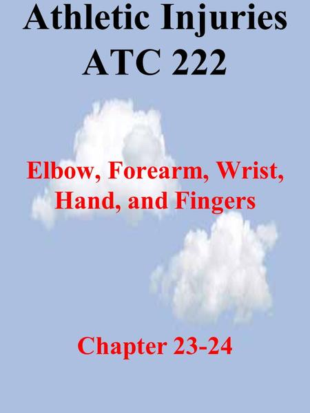 Athletic Injuries ATC 222 Elbow, Forearm, Wrist, Hand, and Fingers Chapter 23-24.