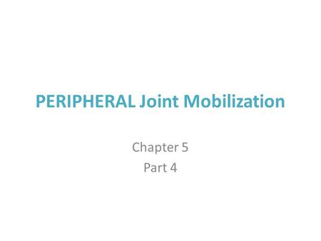 PERIPHERAL Joint Mobilization Chapter 5 Part 4. PERIPHERAL JOINT MOBILIZATION TECHNIQUES.