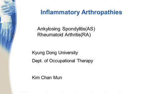 Inflammatory Arthropathies Kyung Dong University Dept. of Occupational Therapy Kim Chan Mun Ankylosing Spondylitis(AS) Rheumatoid Arthritis(RA)