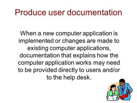 Produce user documentation When a new computer application is implemented or changes are made to existing computer applications, documentation that explains.