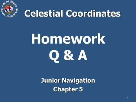 1 Homework Q & A Junior Navigation Chapter 5 Celestial Coordinates.