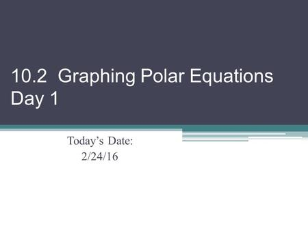 10.2 Graphing Polar Equations Day 1 Today's Date: 2/24/16.