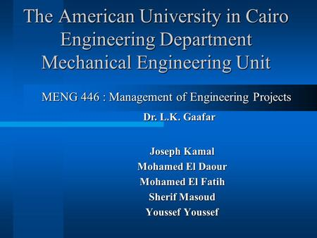 The American University in Cairo Engineering Department Mechanical Engineering Unit Joseph Kamal Mohamed El Daour Mohamed El Fatih Sherif Masoud Youssef.