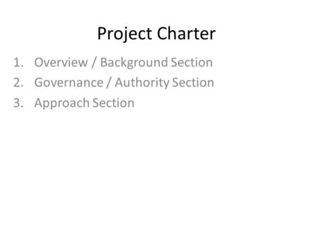 Project Charter 1.Overview / Background Section 2.Governance / Authority Section 3.Approach Section.