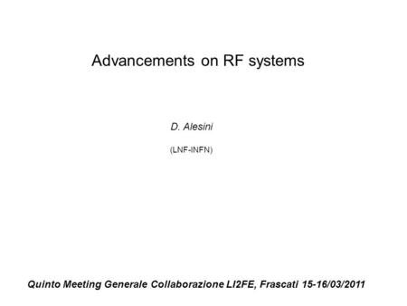 Advancements on RF systems D. Alesini (LNF-INFN) Quinto Meeting Generale Collaborazione LI2FE, Frascati 15-16/03/2011.