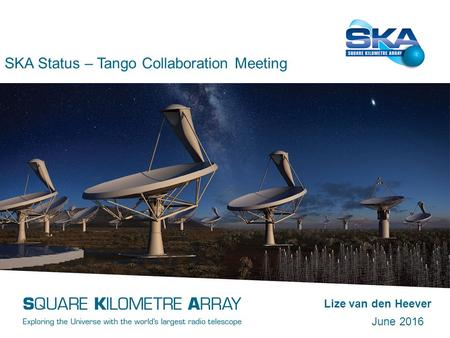 SKA Status – Tango Collaboration Meeting Lize van den Heever June 2016.