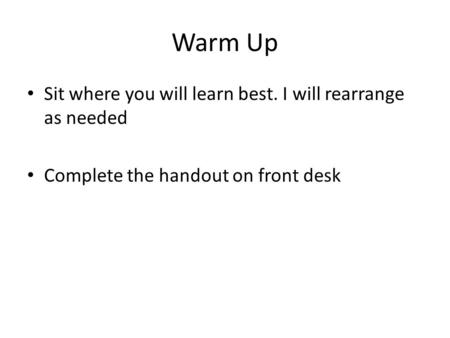 Warm Up Sit where you will learn best. I will rearrange as needed Complete the handout on front desk.