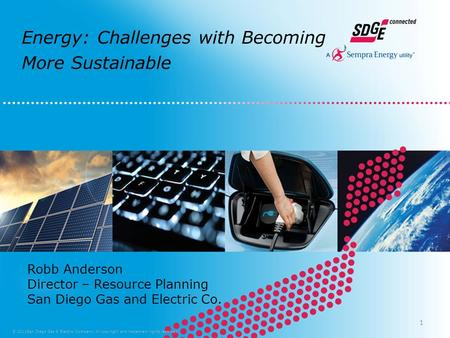 Energy: Challenges with Becoming More Sustainable © 2011San Diego Gas & Electric Company. All copyright and trademark rights reserved. Robb Anderson Director.