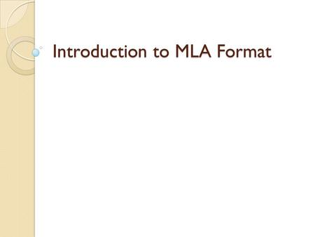 Introduction to MLA Format. What is MLA? MLA – Modern Language Association In research writing, it is important to give credit to sources that the writer.