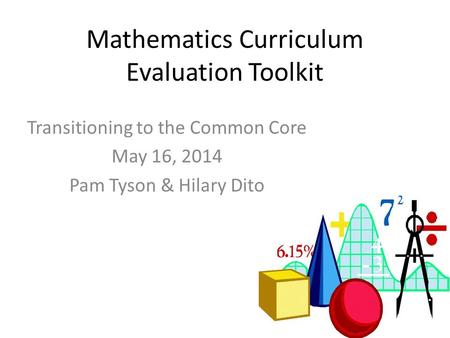 Mathematics Curriculum Evaluation Toolkit Transitioning to the Common Core May 16, 2014 Pam Tyson & Hilary Dito.