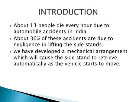  About 13 people die every hour due to automobile accidents in India.  About 36% of these accidents are due to negligence in lifting the side stands.