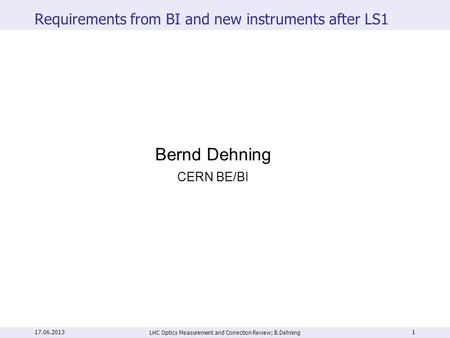 Requirements from BI and new instruments after LS1 LHC Optics Measurement and Correction Review; B.Dehning 1 Bernd Dehning CERN BE/BI 17.06.2013.