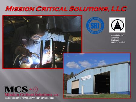 Mission Critical Solutions, LLC ENGINEERING * FABRICATION * MACHINING Association of American Railroads M1003 Certified.