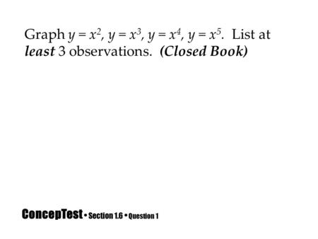 ConcepTest Section 1.6 Question 1 Graph y = x 2, y = x 3, y = x 4, y = x 5. List at least 3 observations. (Closed Book)