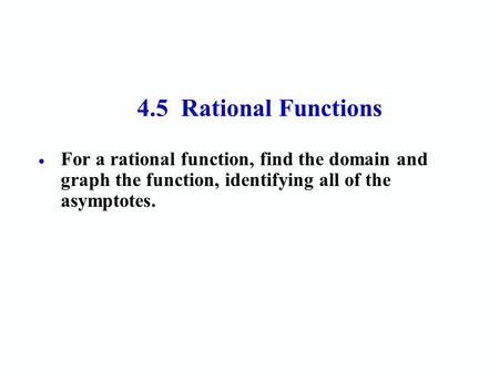 4.5 Rational Functions  For a rational function, find the domain and graph the function, identifying all of the asymptotes.