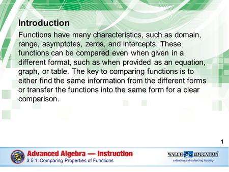 Introduction Functions have many characteristics, such as domain, range, asymptotes, zeros, and intercepts. These functions can be compared even when given.