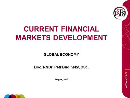 CURRENT FINANCIAL MARKETS DEVELOPMENT I. GLOBAL ECONOMY Doc. RNDr. Petr Budinský, CSc. Prague, 2016.