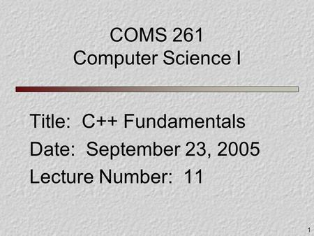1 COMS 261 Computer Science I Title: C++ Fundamentals Date: September 23, 2005 Lecture Number: 11.