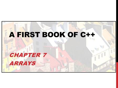 A FIRST BOOK OF C++ CHAPTER 7 ARRAYS. OBJECTIVES In this chapter, you will learn about: One-Dimensional Arrays Array Initialization Arrays as Arguments.