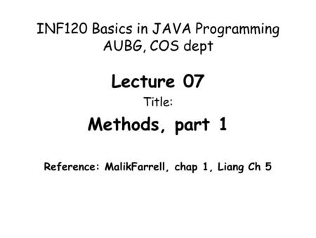 INF120 Basics in JAVA Programming AUBG, COS dept Lecture 07 Title: Methods, part 1 Reference: MalikFarrell, chap 1, Liang Ch 5.